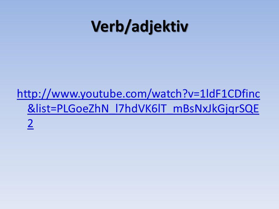 Verb/adjektiv http://www.youtube.com/watch v=1ldF1CDfinc&list=PLGoeZhN_l7hdVK6lT_mBsNxJkGjqrSQE2