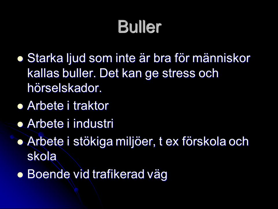 Buller Starka ljud som inte är bra för människor kallas buller. Det kan ge stress och hörselskador.