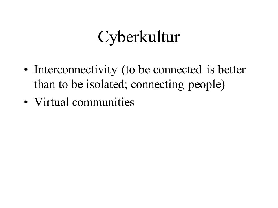 Cyberkultur Interconnectivity (to be connected is better than to be isolated; connecting people) Virtual communities.