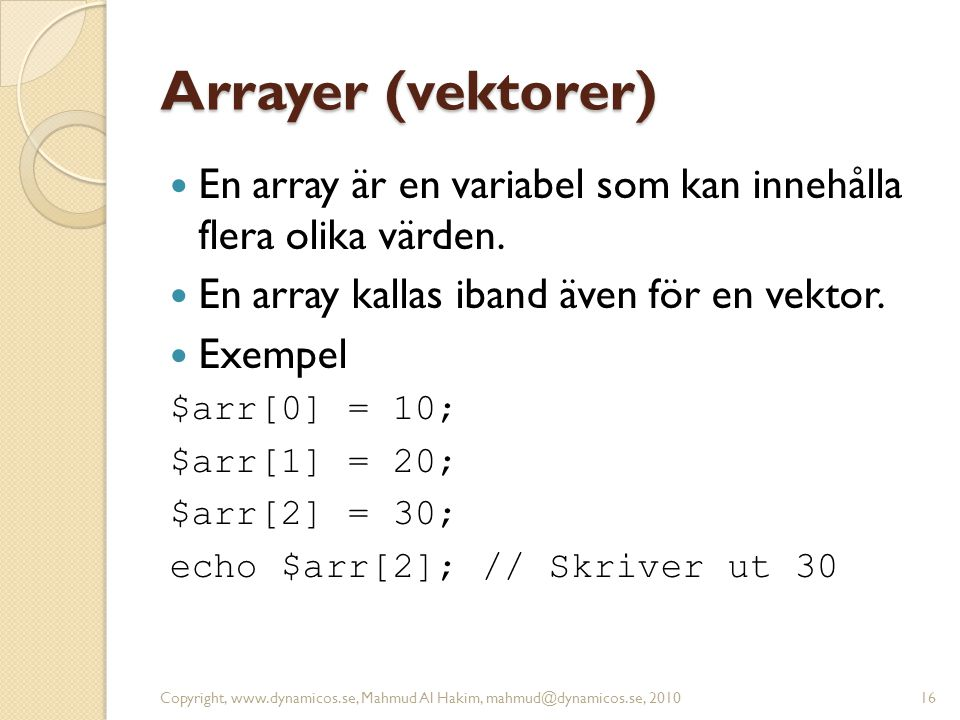 Arrayer (vektorer) En array är en variabel som kan innehålla flera olika värden. En array kallas iband även för en vektor.