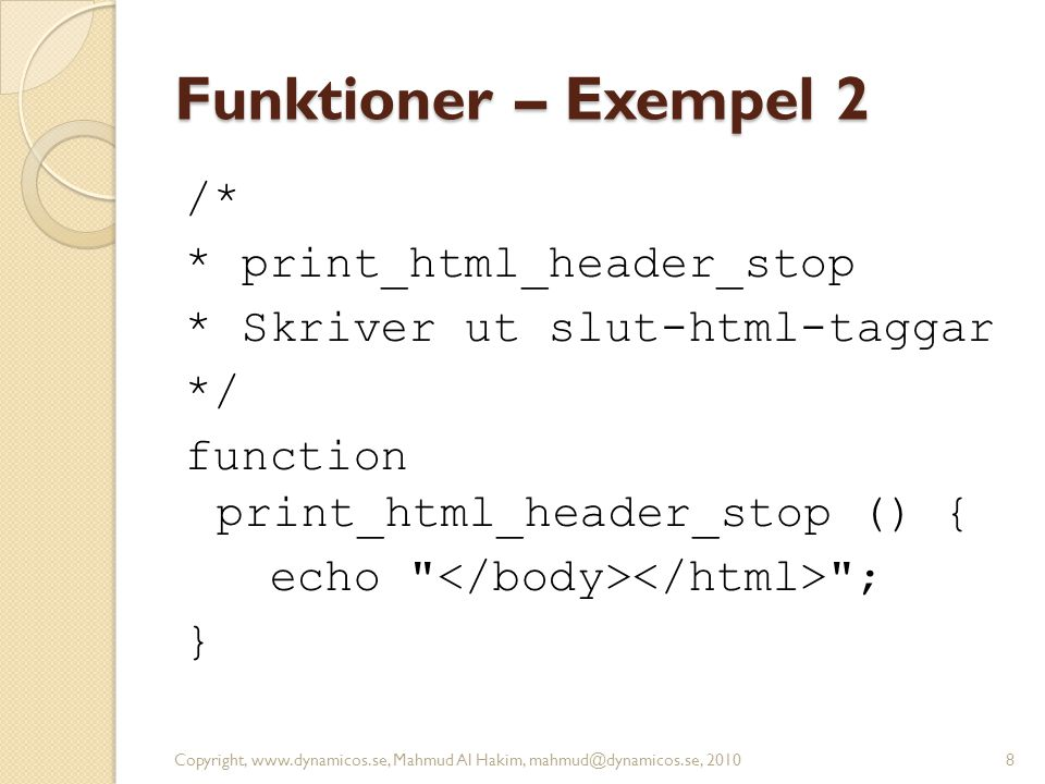 Funktioner – Exempel 2 /* * print_html_header_stop * Skriver ut slut-html-taggar */ function print_html_header_stop () { echo </body></html> ; }