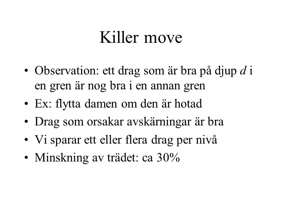 Killer move Observation: ett drag som är bra på djup d i en gren är nog bra i en annan gren. Ex: flytta damen om den är hotad.