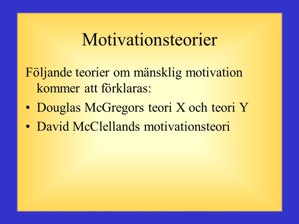 Motivationsteorier Följande teorier om mänsklig motivation kommer att förklaras: Douglas McGregors teori X och teori Y.