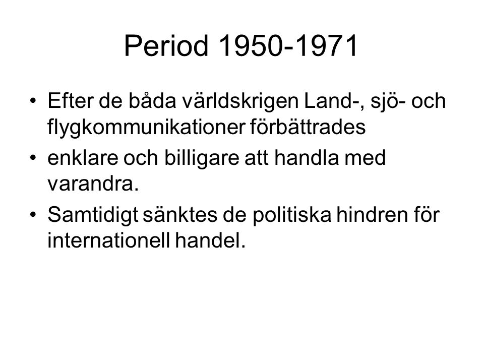 Period 1950-1971 Efter de båda världskrigen Land-, sjö- och flygkommunikationer förbättrades. enklare och billigare att handla med varandra.