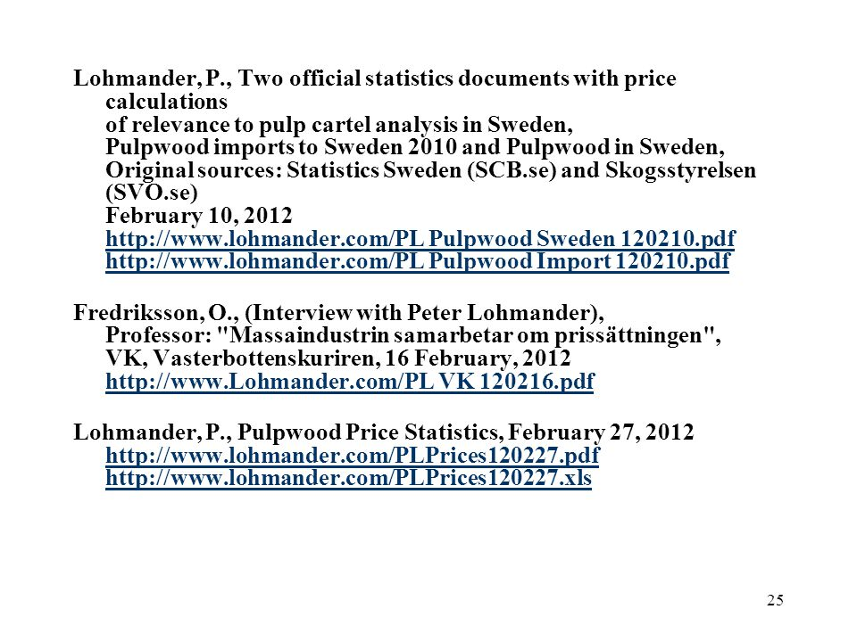 Lohmander, P., Two official statistics documents with price calculations of relevance to pulp cartel analysis in Sweden, Pulpwood imports to Sweden 2010 and Pulpwood in Sweden, Original sources: Statistics Sweden (SCB.se) and Skogsstyrelsen (SVO.se) February 10, 2012 http://www.lohmander.com/PL Pulpwood Sweden 120210.pdf http://www.lohmander.com/PL Pulpwood Import 120210.pdf