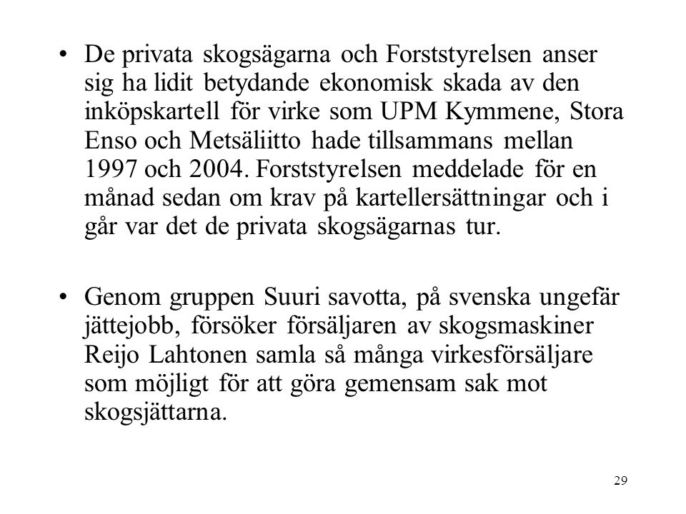 De privata skogsägarna och Forststyrelsen anser sig ha lidit betydande ekonomisk skada av den inköpskartell för virke som UPM Kymmene, Stora Enso och Metsäliitto hade tillsammans mellan 1997 och 2004. Forststyrelsen meddelade för en månad sedan om krav på kartellersättningar och i går var det de privata skogsägarnas tur.
