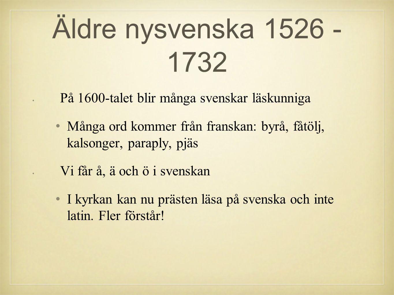 Äldre nysvenska 1526 - 1732 På 1600-talet blir många svenskar läskunniga. Många ord kommer från franskan: byrå, fåtölj, kalsonger, paraply, pjäs.