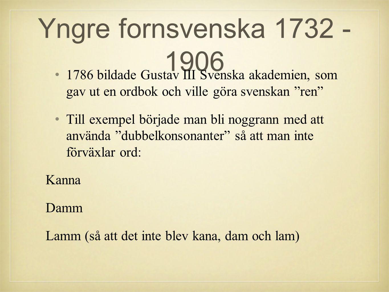 Yngre fornsvenska 1732 - 1906 1786 bildade Gustav III Svenska akademien, som gav ut en ordbok och ville göra svenskan ren