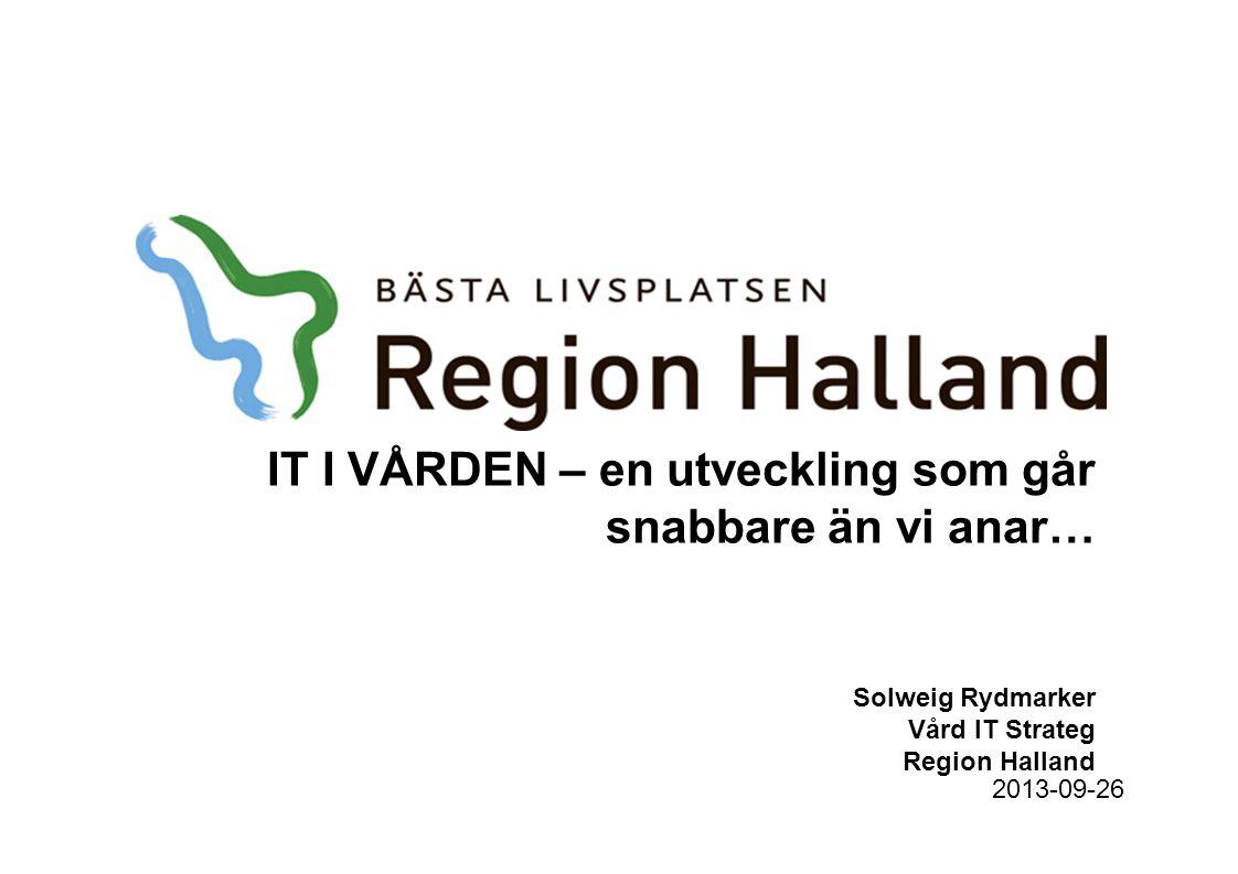 IT I VÅRDEN – en utveckling som går snabbare än vi anar… Solweig Rydmarker Vård IT Strateg Region Halland