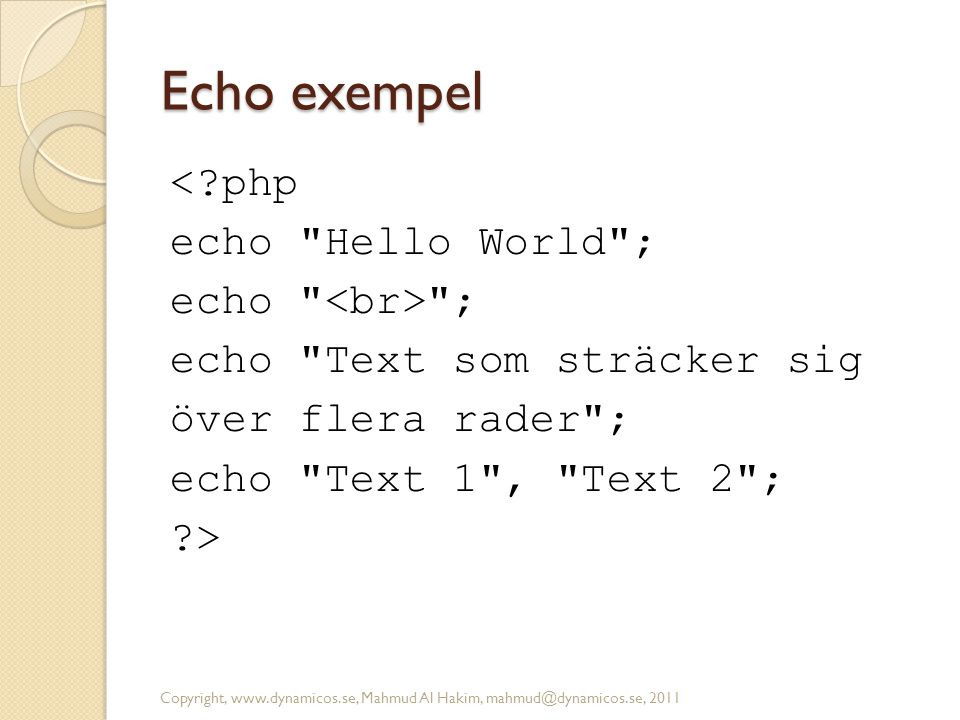 Echo exempel < php echo Hello World ; echo <br> ; echo Text som sträcker sig över flera rader ; echo Text 1 , Text 2 ; >