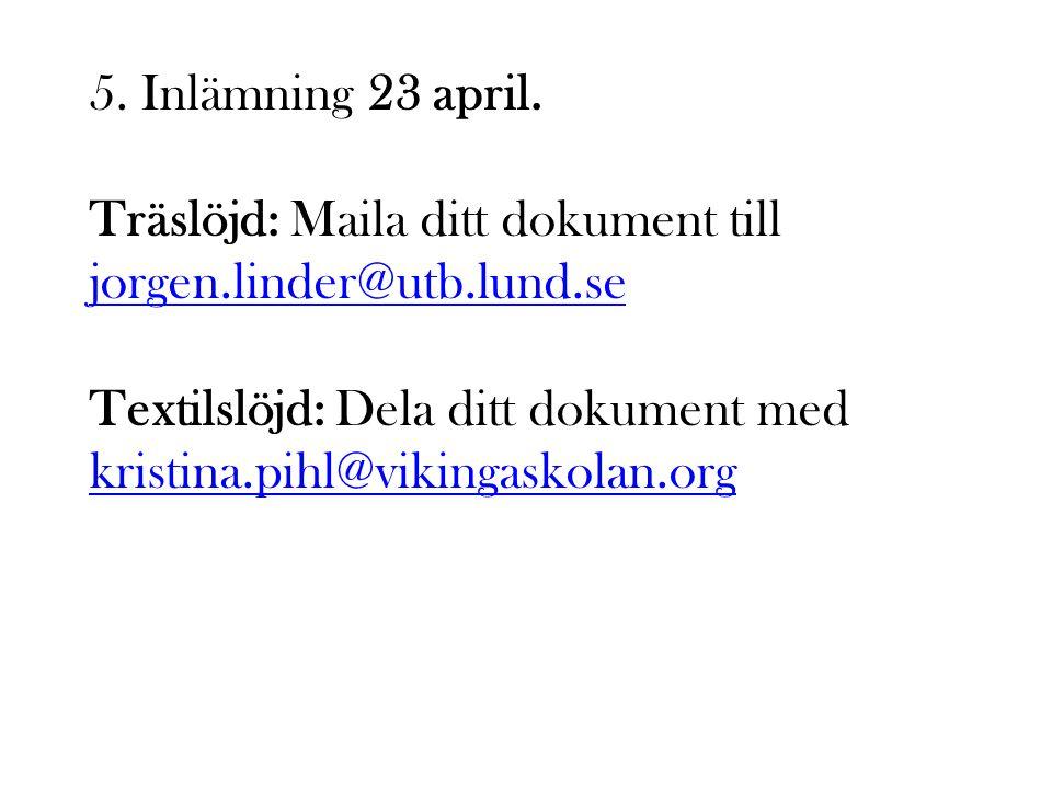 5. Inlämning 23 april. Träslöjd: Maila ditt dokument till jorgen.linder@utb.lund.se.