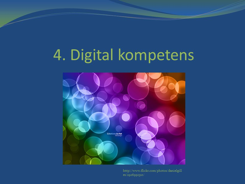 4. Digital kompetens http://www.flickr.com/photos/danielgilles/2926992310/