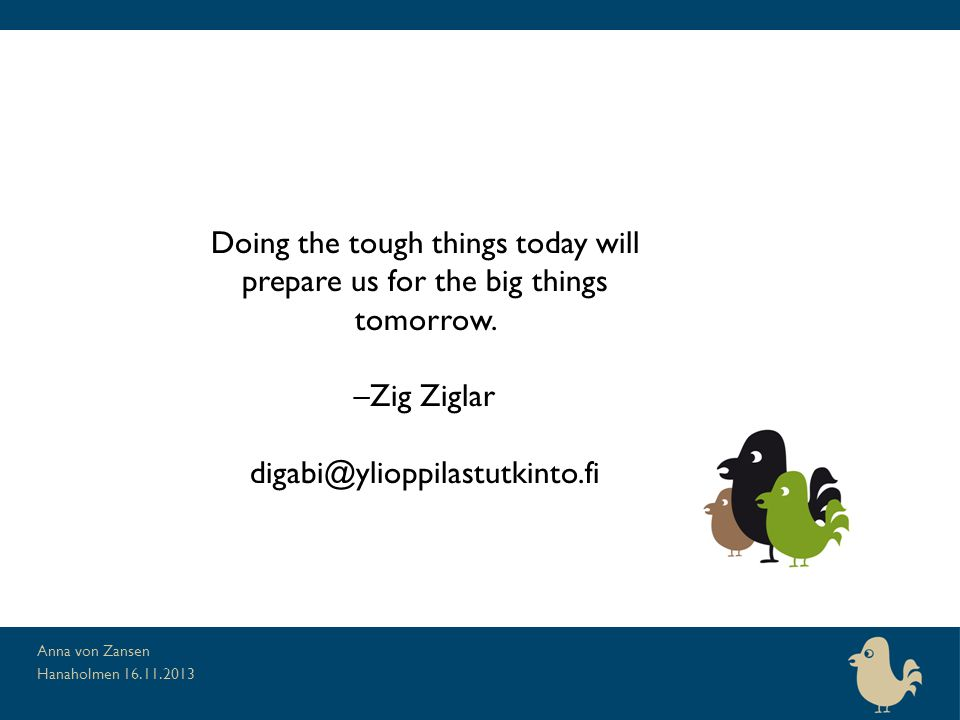Doing the tough things today will prepare us for the big things tomorrow.