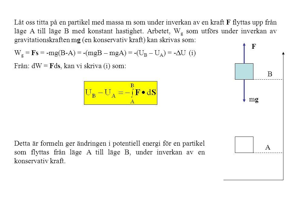 Låt oss titta på en partikel med massa m som under inverkan av en kraft F flyttas upp från läge A till läge B med konstant hastighet. Arbetet, Wg som utförs under inverkan av gravitationskraften mg (en konservativ kraft) kan skrivas som: