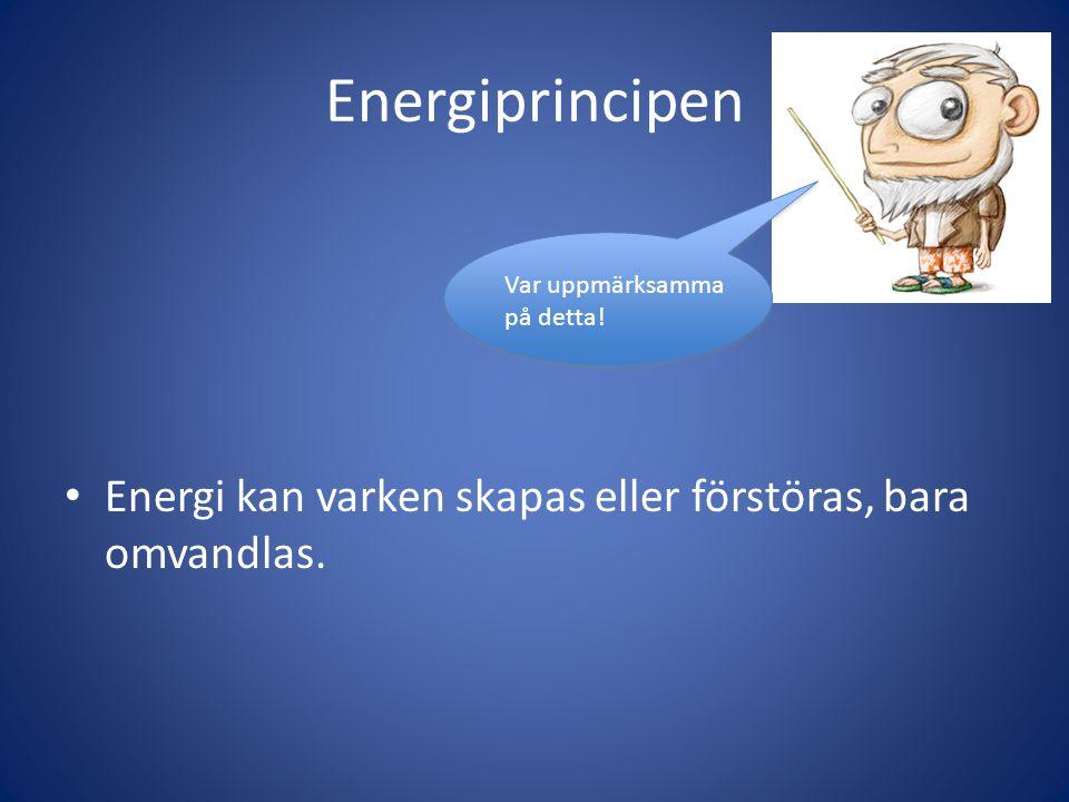 Energiprincipen Energi kan varken skapas eller förstöras, bara omvandlas.