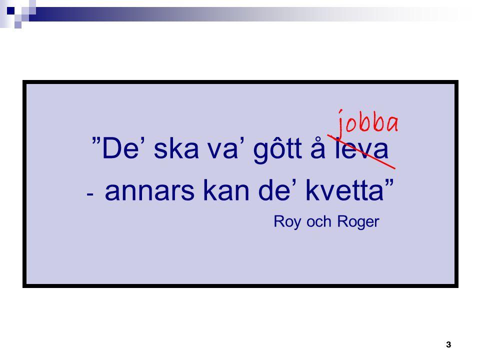 De' ska va' gôtt å leva jobba annars kan de' kvetta Roy och Roger