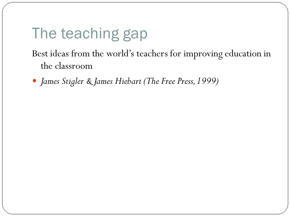 The teaching gap Best ideas from the world's teachers for improving education in the classroom.