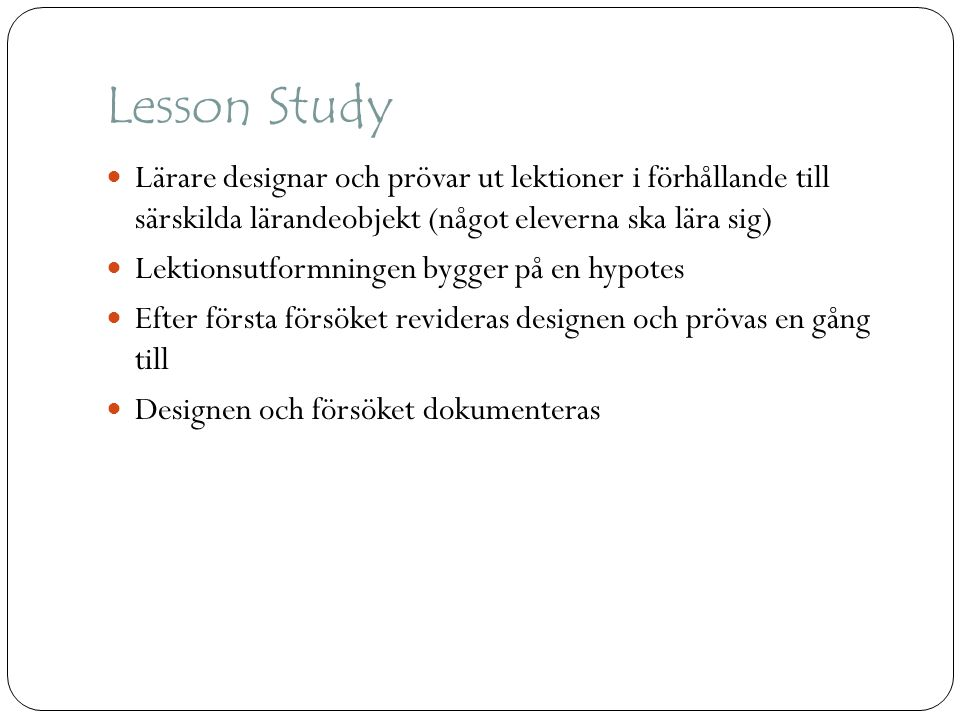 Lesson Study Lärare designar och prövar ut lektioner i förhållande till särskilda lärandeobjekt (något eleverna ska lära sig)