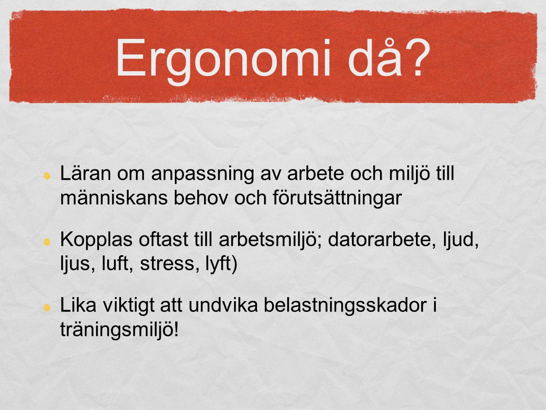 Ergonomi då Läran om anpassning av arbete och miljö till människans behov och förutsättningar.