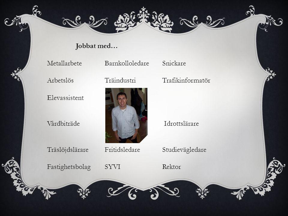 Jobbat med… Metallarbete Barnkolloledare Snickare. Arbetslös Träindustri Trafikinformatör. Elevassistent.