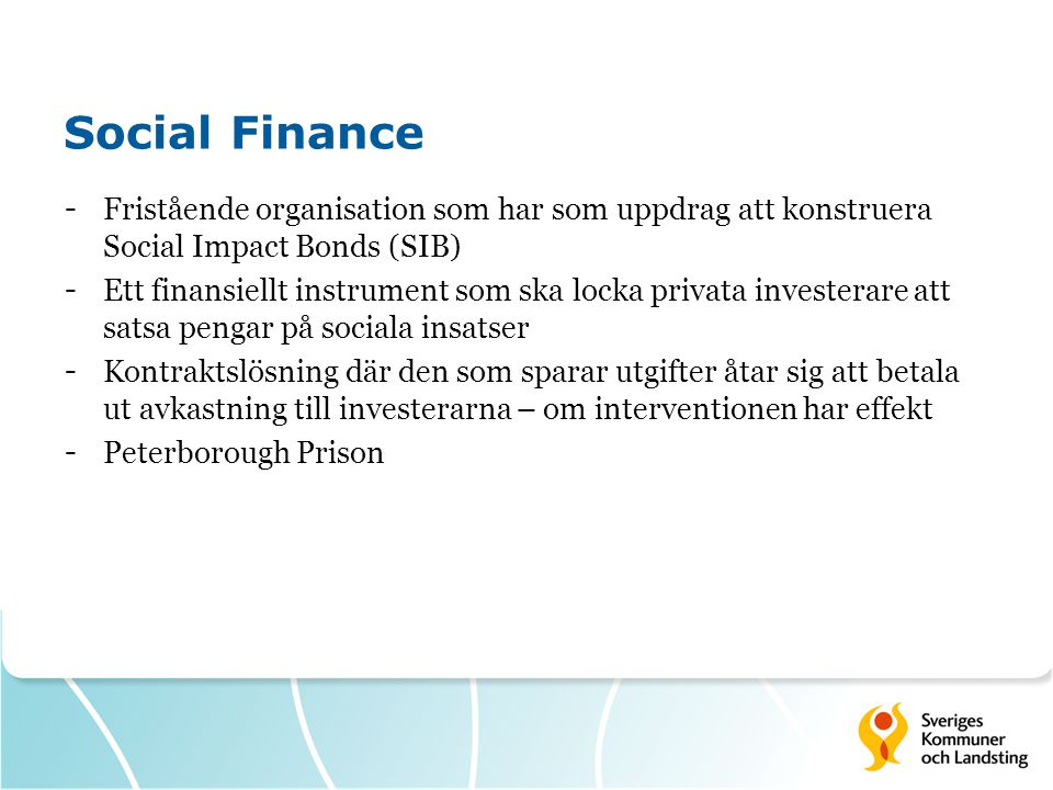 Social Finance Fristående organisation som har som uppdrag att konstruera Social Impact Bonds (SIB)