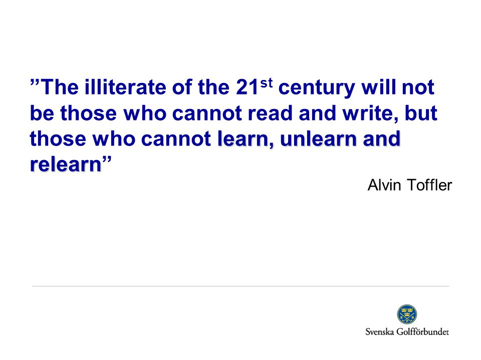 The illiterate of the 21st century will not be those who cannot read and write, but those who cannot learn, unlearn and relearn