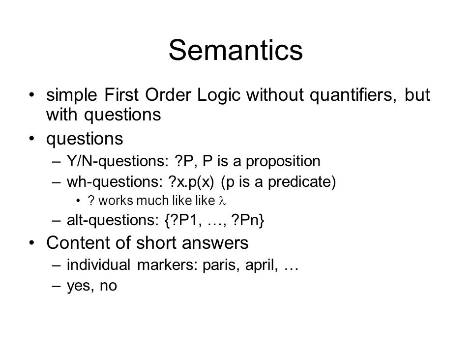 Semantics simple First Order Logic without quantifiers, but with questions. questions. Y/N-questions: P, P is a proposition.