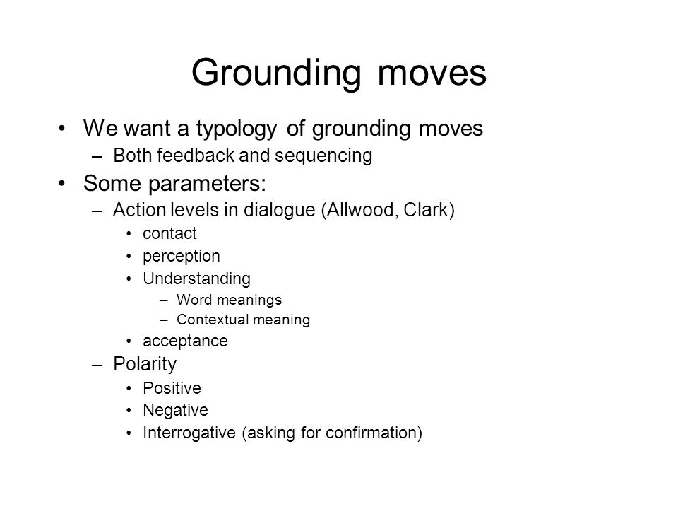 Grounding moves We want a typology of grounding moves Some parameters: