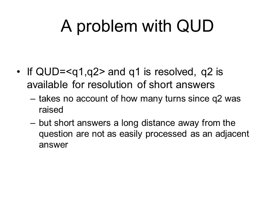 A problem with QUD If QUD=<q1,q2> and q1 is resolved, q2 is available for resolution of short answers.