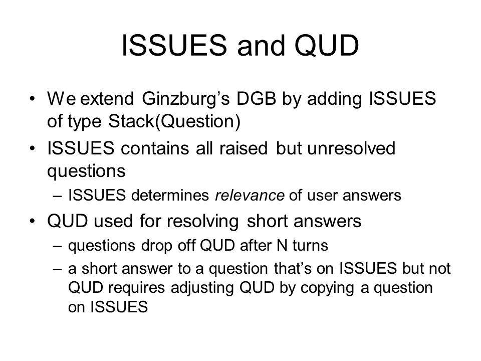ISSUES and QUD We extend Ginzburg's DGB by adding ISSUES of type Stack(Question) ISSUES contains all raised but unresolved questions.