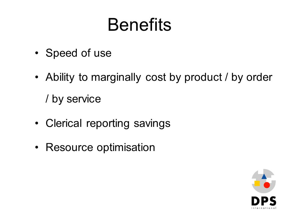 Benefits Speed of use. Ability to marginally cost by product / by order / by service. Clerical reporting savings.