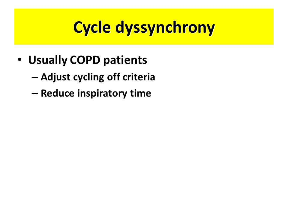 Cycle dyssynchrony Usually COPD patients Adjust cycling off criteria