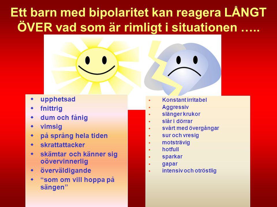 Ett barn med bipolaritet kan reagera LÅNGT ÖVER vad som är rimligt i situationen …..
