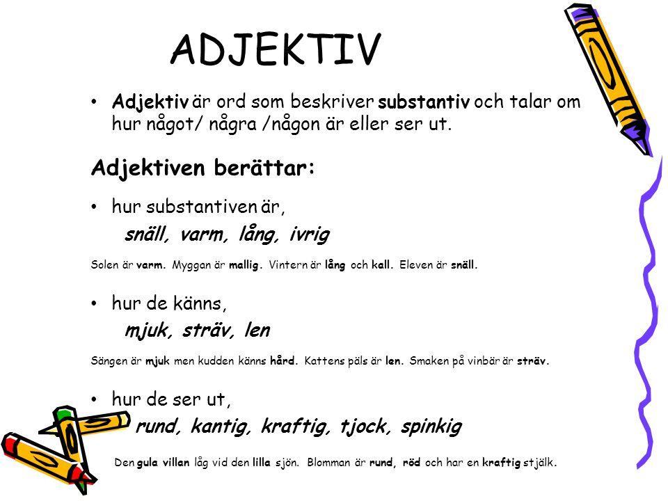 ADJEKTIV Adjektiv är ord som beskriver substantiv och talar om hur något/ några /någon är eller ser ut.