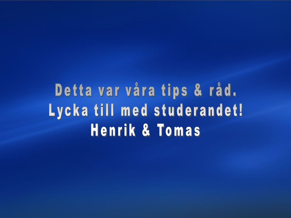 Detta var våra tips & råd. Lycka till med studerandet! Henrik & Tomas