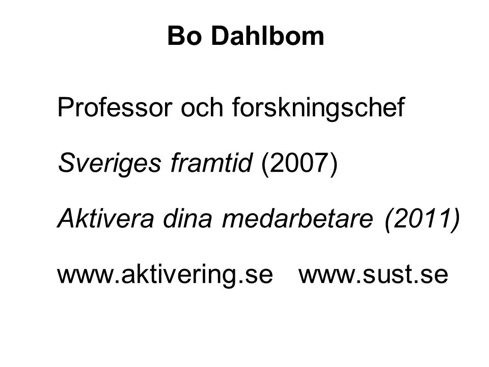 Bo Dahlbom Professor och forskningschef Sveriges framtid (2007) Aktivera dina medarbetare (2011) www.aktivering.se www.sust.se