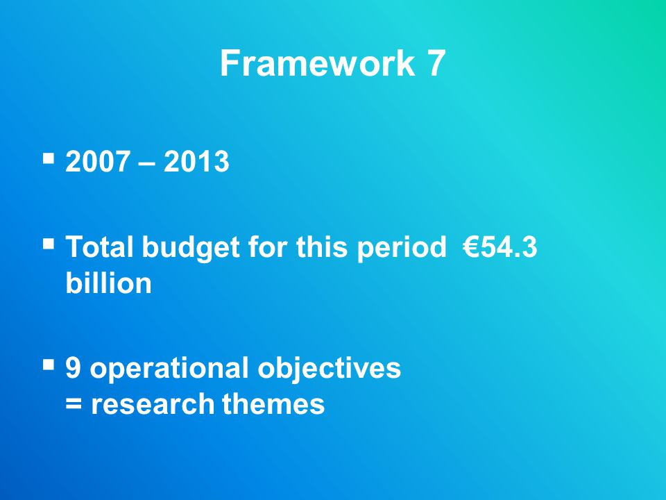 Framework 7 2007 – 2013 Total budget for this period €54.3 billion