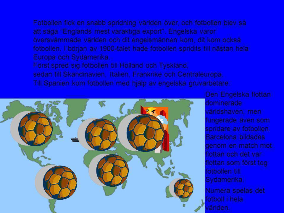 Fotbollen fick en snabb spridning världen över, och fotbollen blev så att säga Englands mest varaktiga export . Engelska varor översvämmade världen och dit engelsmännen kom, dit kom också fotbollen. I början av 1900-talet hade fotbollen spridits till nästan hela Europa och Sydamerika.