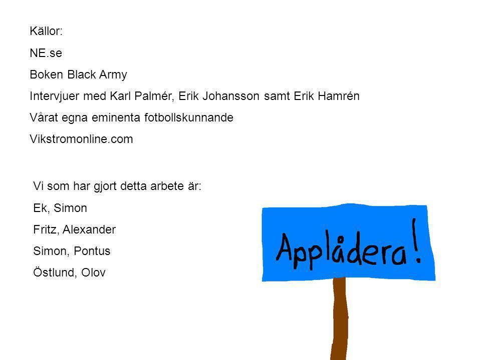 Källor: NE.se. Boken Black Army. Intervjuer med Karl Palmér, Erik Johansson samt Erik Hamrén. Vårat egna eminenta fotbollskunnande.
