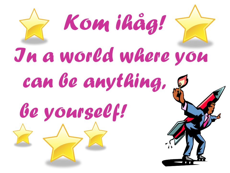 Kom ihåg! In a world where you can be anything, be yourself!