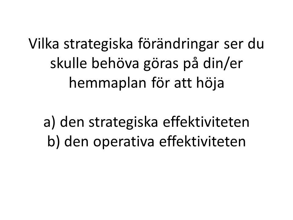 Vilka strategiska förändringar ser du skulle behöva göras på din/er hemmaplan för att höja a) den strategiska effektiviteten b) den operativa effektiviteten