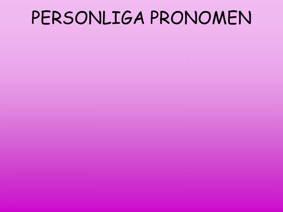PERSONLIGA PRONOMEN 1:a person=den som talar I=jag me= mig