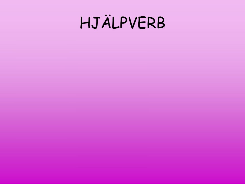 HJÄLPVERB Hjälpverb Have Presens (har) Imperfekt (hade)