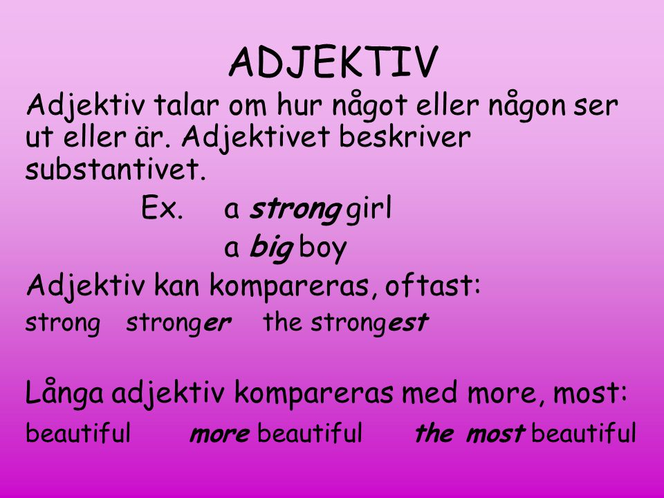 ADJEKTIV Adjektiv talar om hur något eller någon ser ut eller är. Adjektivet beskriver substantivet.