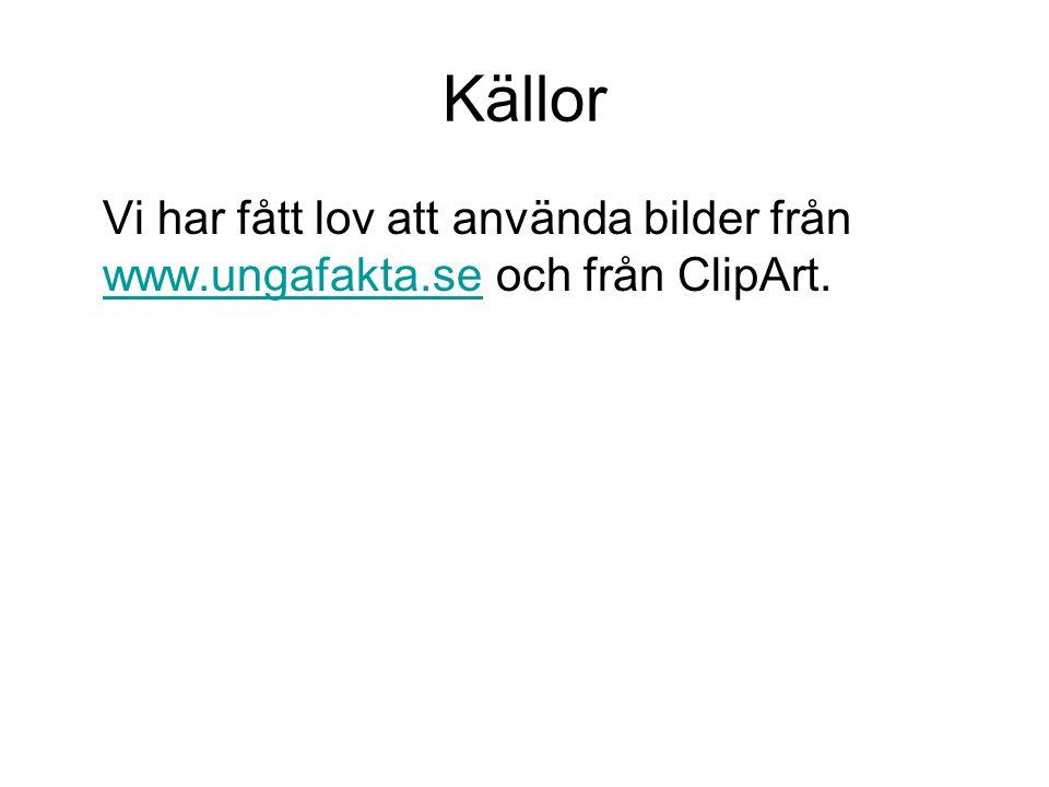 Källor Vi har fått lov att använda bilder från www.ungafakta.se och från ClipArt.