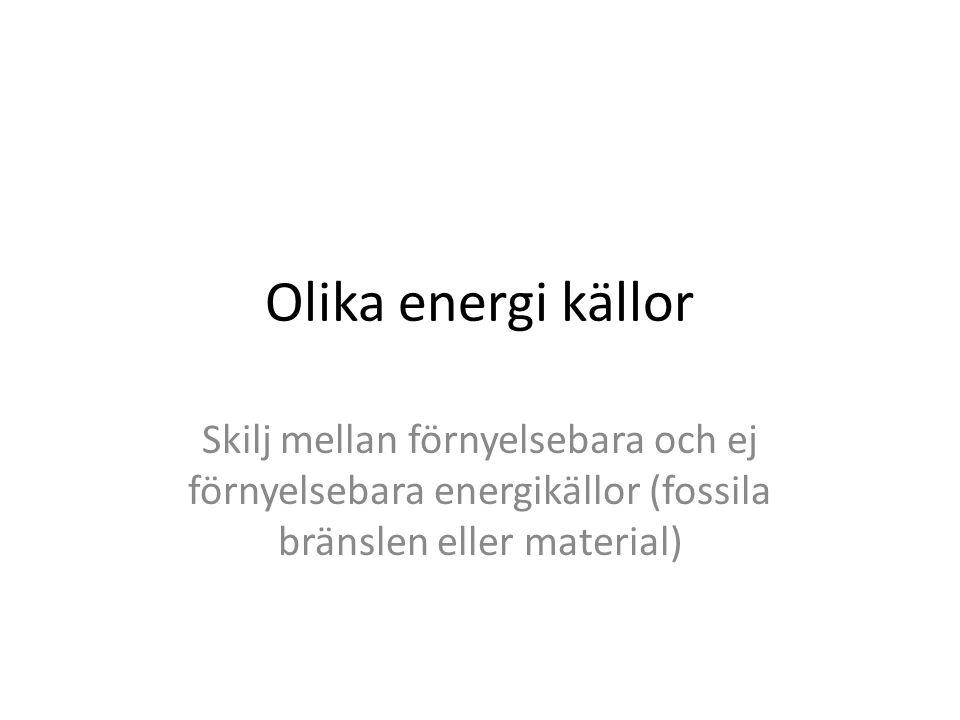 Olika energi källor Skilj mellan förnyelsebara och ej förnyelsebara energikällor (fossila bränslen eller material)