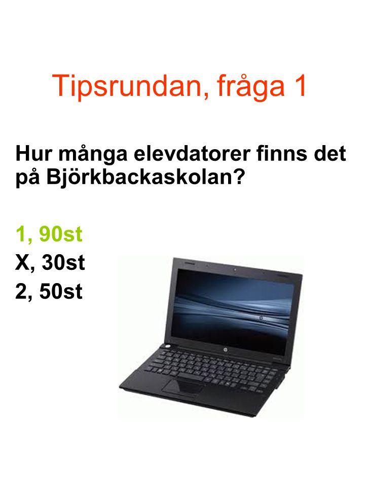 Tipsrundan, fråga 1 Hur många elevdatorer finns det på Björkbackaskolan 1, 90st X, 30st 2, 50st