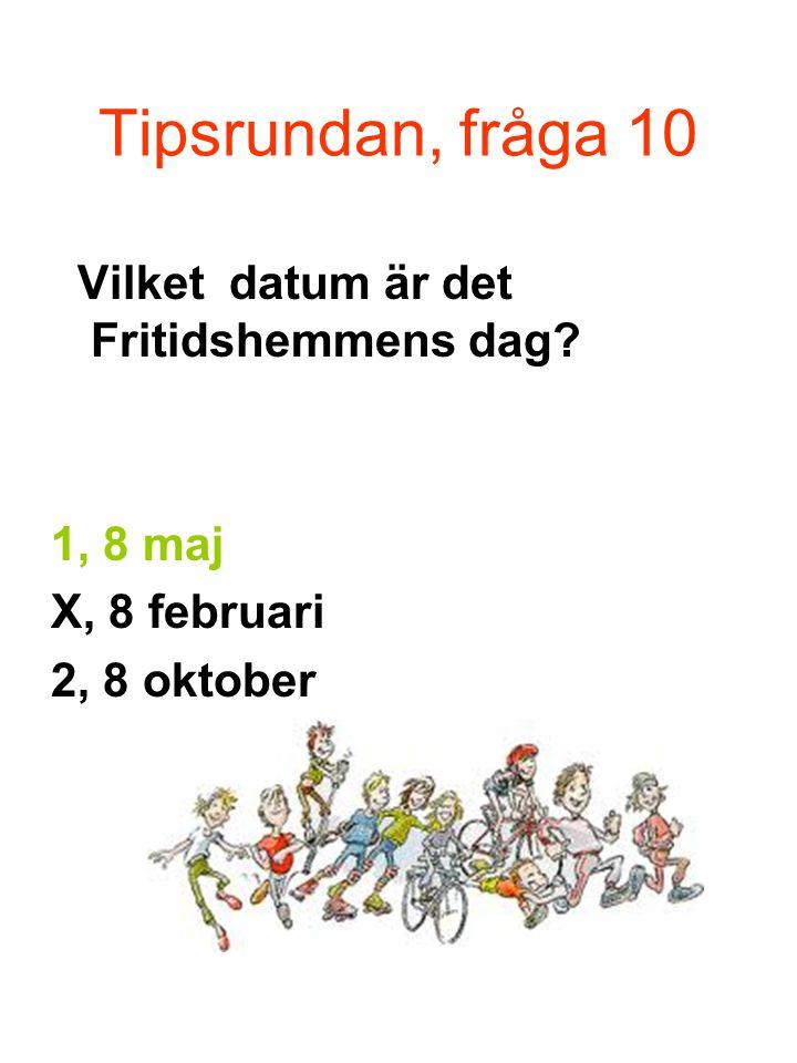 Tipsrundan, fråga 10 Vilket datum är det Fritidshemmens dag 1, 8 maj