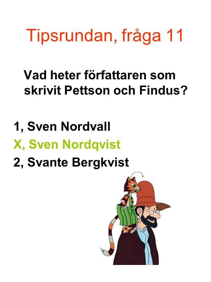 Tipsrundan, fråga 11 Vad heter författaren som skrivit Pettson och Findus 1, Sven Nordvall. X, Sven Nordqvist.