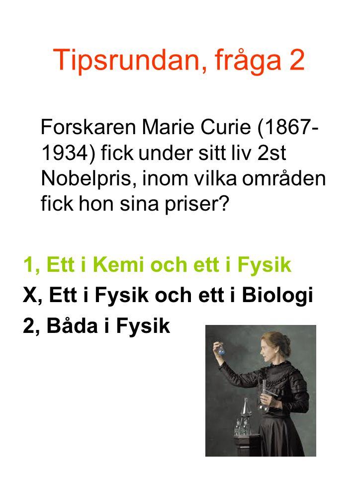Tipsrundan, fråga 2 Forskaren Marie Curie (1867-1934) fick under sitt liv 2st Nobelpris, inom vilka områden fick hon sina priser